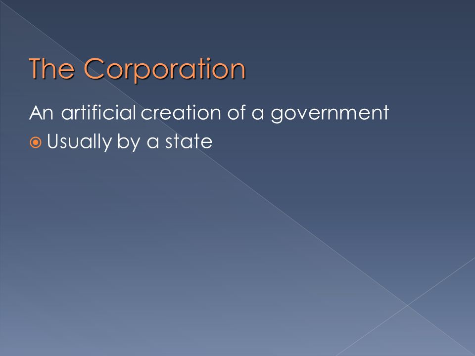 The Corporation An artificial creation of a government  Usually by a state