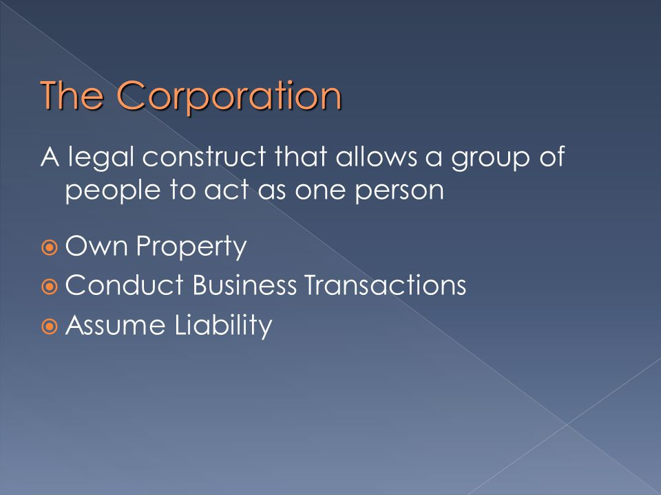 The Corporation A legal construct that allows a group of people to act as one person  Own Property  Conduct Business Transactions  Assume Liability