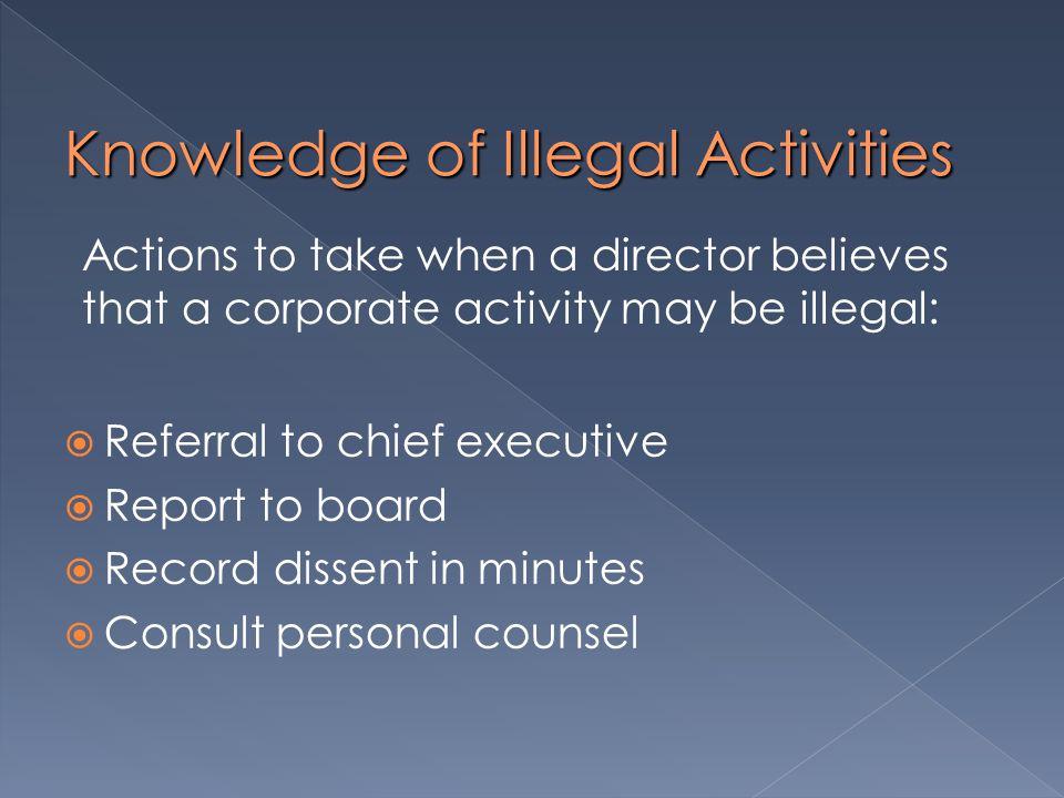Knowledge of Illegal Activities  Referral to chief executive  Report to board  Record dissent in minutes  Consult personal counsel Actions to take when a director believes that a corporate activity may be illegal: