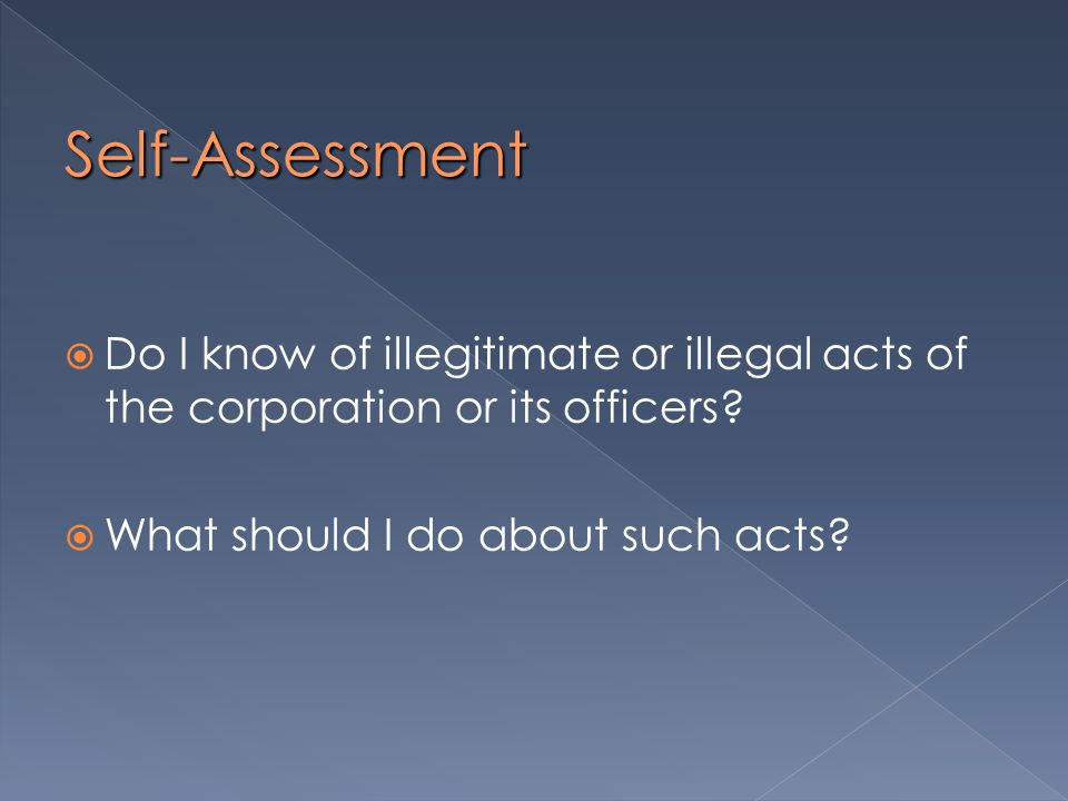 Self-Assessment  Do I know of illegitimate or illegal acts of the corporation or its officers.