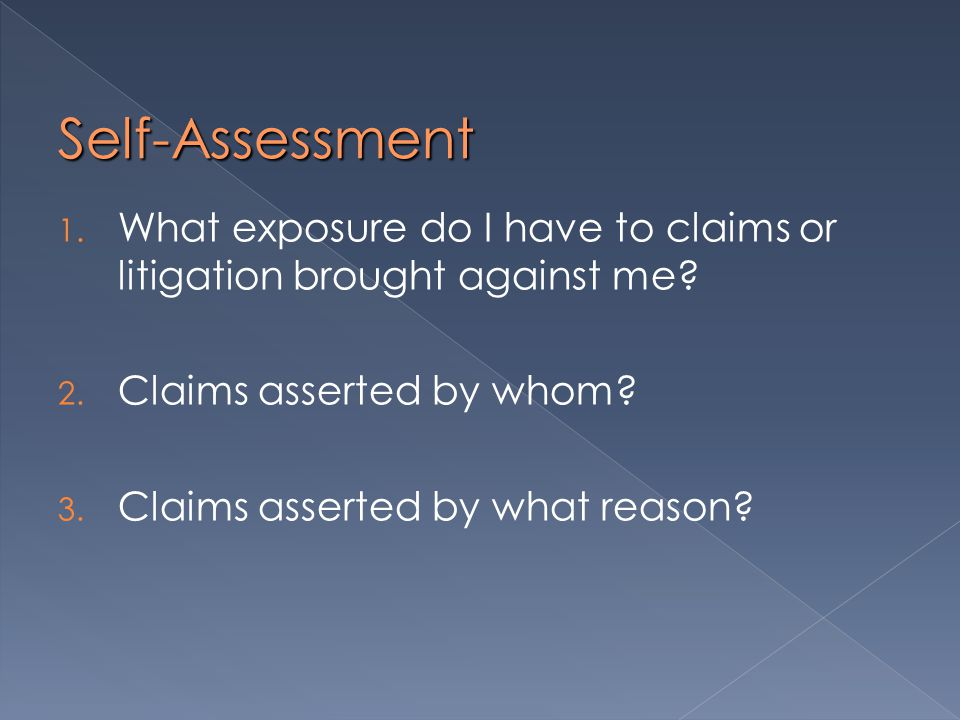 Self-Assessment 1. What exposure do I have to claims or litigation brought against me.