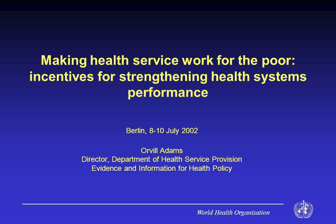 World Health Organization Conclusion When health services are inefficient the poor suffer disproportionately Incentives (external and internal) have been shown to work WHO programs will provided information need by decision makers