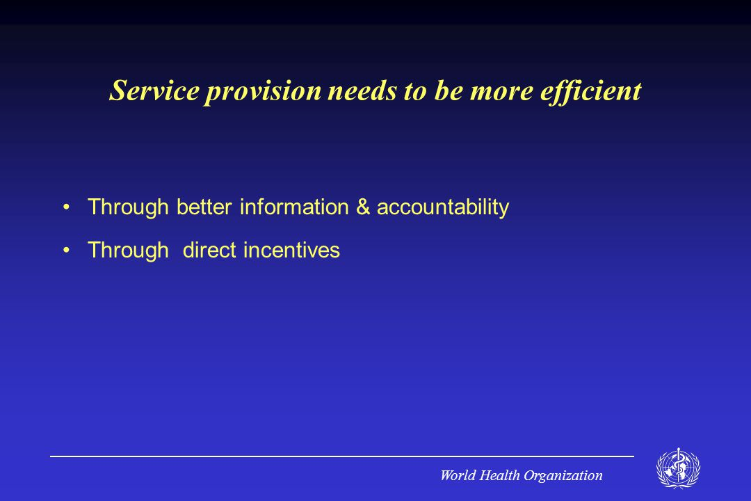 World Health Organization Service provision needs to be more efficient Through better information & accountability Through direct incentives
