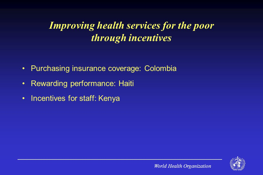 World Health Organization Improving health services for the poor through incentives Purchasing insurance coverage: Colombia Rewarding performance: Haiti Incentives for staff: Kenya