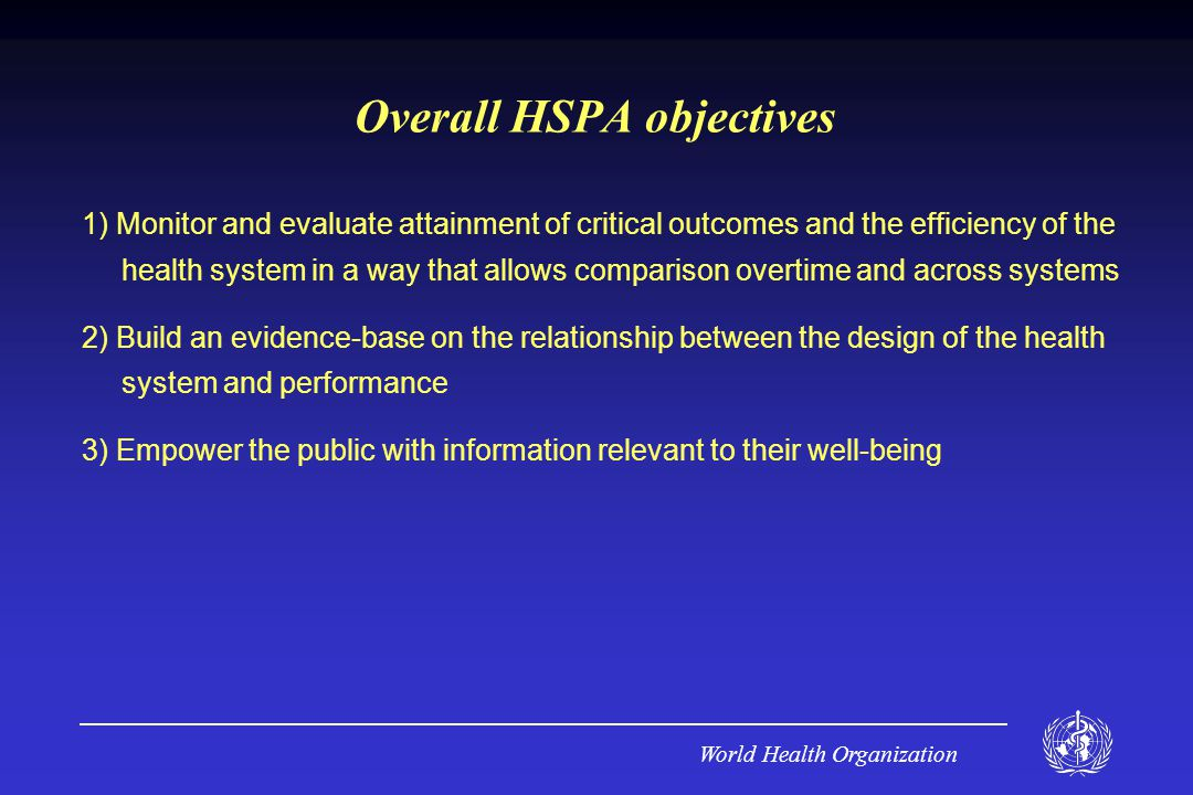 World Health Organization Overall HSPA objectives 1) Monitor and evaluate attainment of critical outcomes and the efficiency of the health system in a way that allows comparison overtime and across systems 2) Build an evidence-base on the relationship between the design of the health system and performance 3) Empower the public with information relevant to their well-being