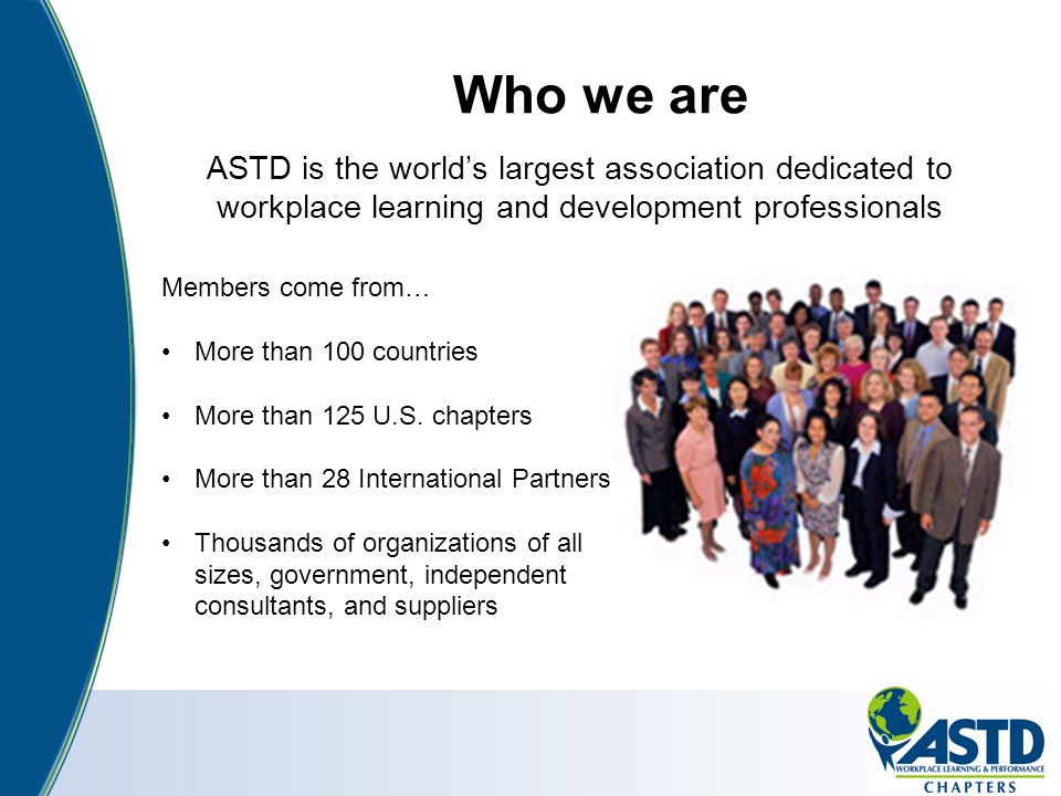 Who we are ASTD is the world's largest association dedicated to workplace learning and development professionals Members come from… More than 100 coun