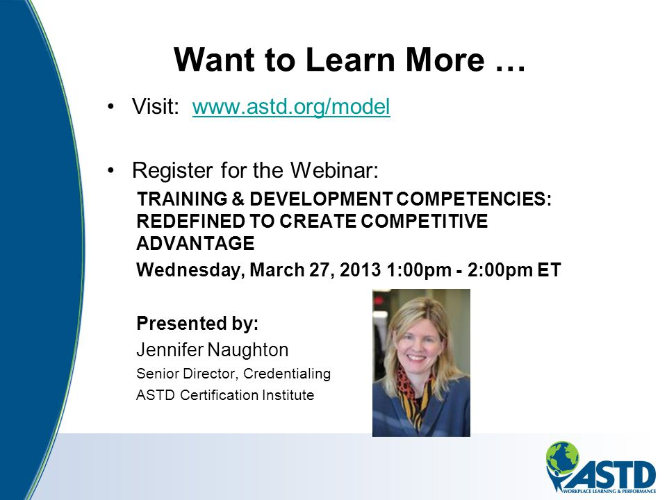 Want to Learn More … Visit: www.astd.org/modelwww.astd.org/model Register for the Webinar: TRAINING & DEVELOPMENT COMPETENCIES: REDEFINED TO CREATE CO