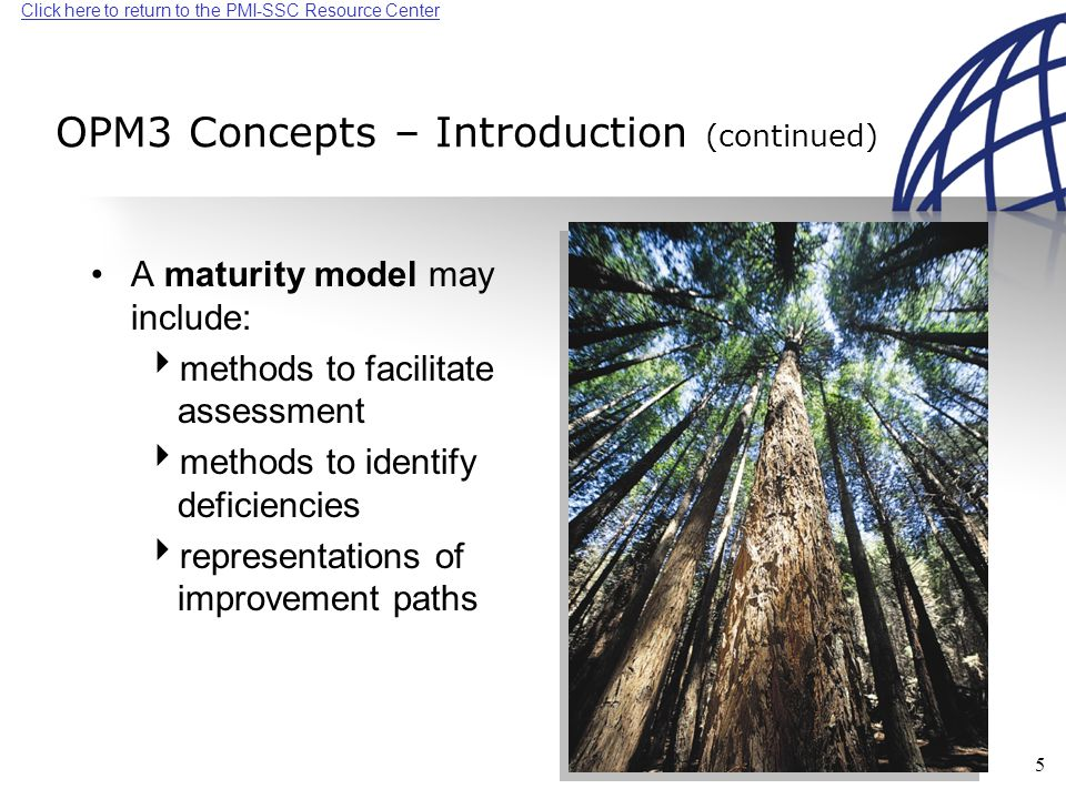 Click here to return to the PMI-SSC Resource Center 5 OPM3 Concepts – Introduction (continued) A maturity model may include:  methods to facilitate assessment  methods to identify deficiencies  representations of improvement paths