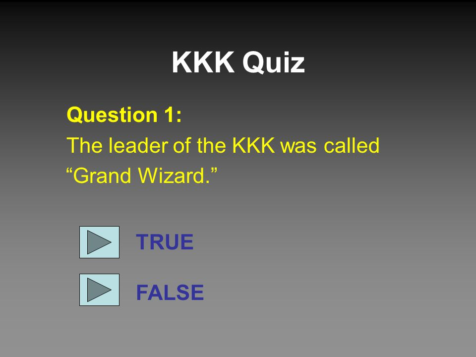 KKK Quiz Question 1: The leader of the KKK was called Grand Wizard. TRUE FALSE