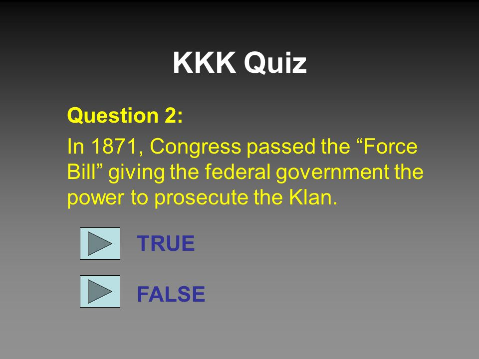 "KKK Quiz Question 2: In 1871, Congress passed the ""Force Bill"" giving the federal government the power to prosecute the Klan. TRUE FALSE"