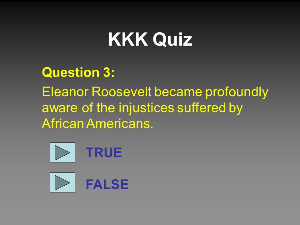 KKK Quiz Question 3: Eleanor Roosevelt became profoundly aware of the injustices suffered by African Americans. TRUE FALSE