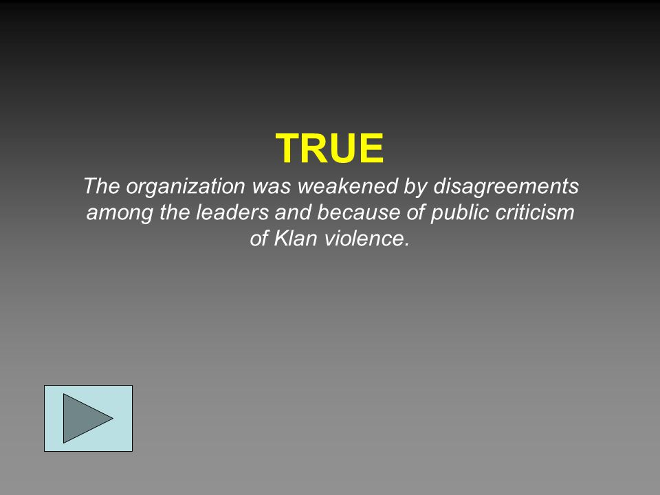 TRUE The organization was weakened by disagreements among the leaders and because of public criticism of Klan violence.