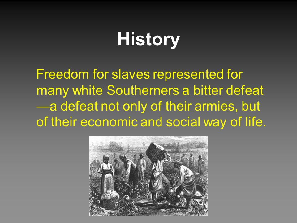 History Freedom for slaves represented for many white Southerners a bitter defeat —a defeat not only of their armies, but of their economic and social way of life.
