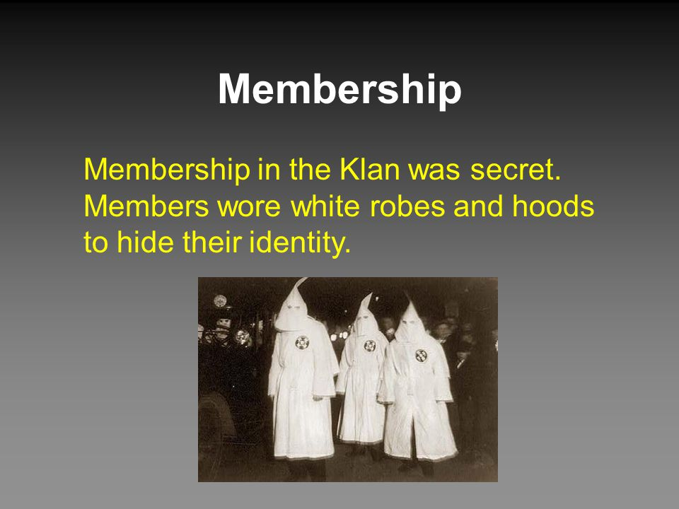Membership Membership in the Klan was secret. Members wore white robes and hoods to hide their identity.