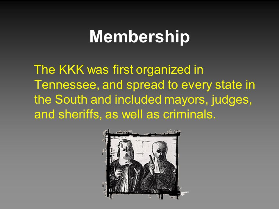 Membership The KKK was first organized in Tennessee, and spread to every state in the South and included mayors, judges, and sheriffs, as well as criminals.