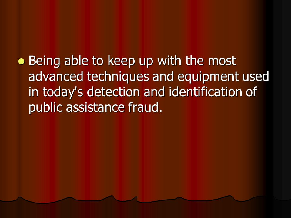 Being able to keep up with the most advanced techniques and equipment used in today s detection and identification of public assistance fraud.