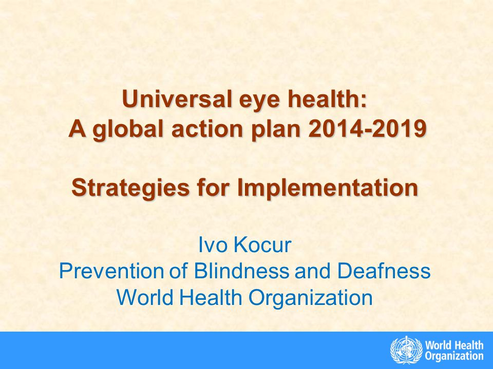 Universal eye health: A global action plan 2014-2019 A global action plan 2014-2019 Strategies for Implementation Ivo Kocur Prevention of Blindness and Deafness World Health Organization
