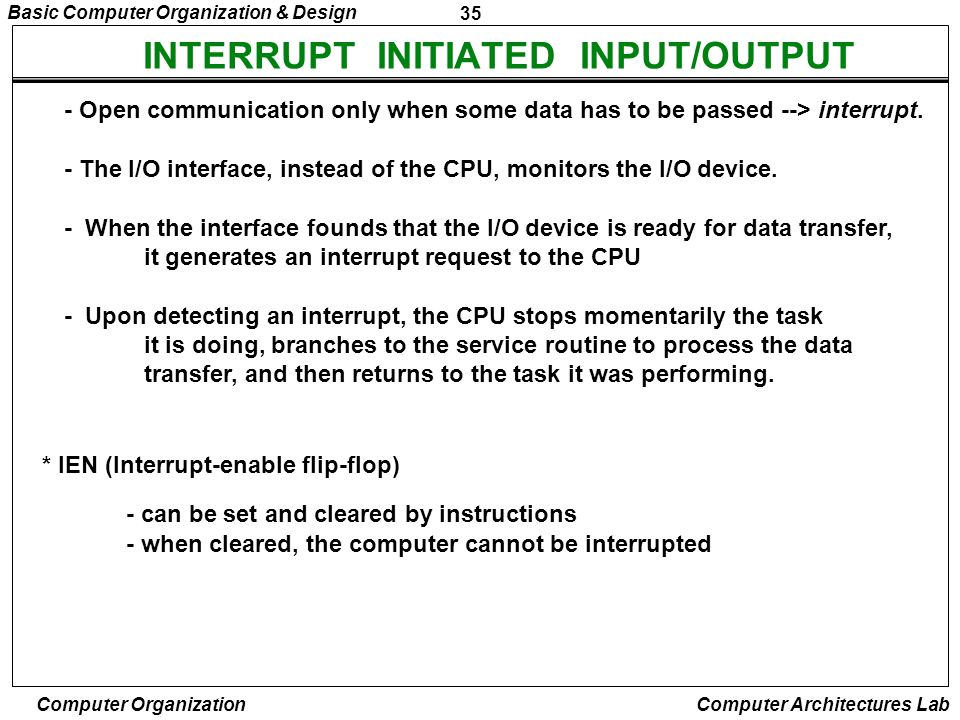 35 Basic Computer Organization & Design Computer Organization Computer Architectures Lab INTERRUPT INITIATED INPUT/OUTPUT - Open communication only wh