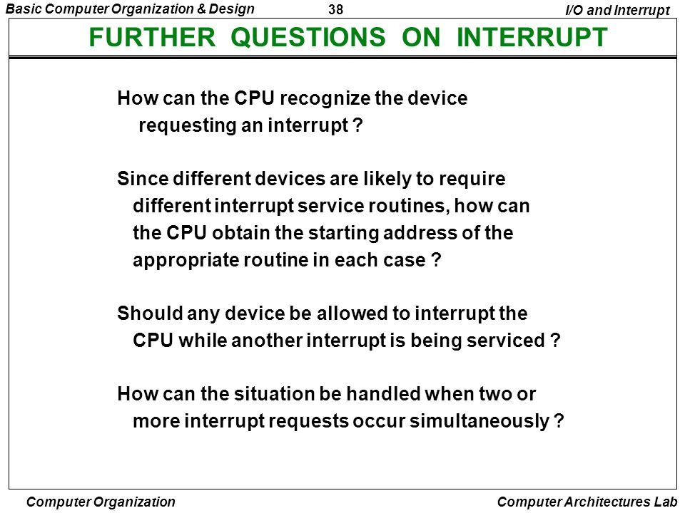 38 Basic Computer Organization & Design Computer Organization Computer Architectures Lab FURTHER QUESTIONS ON INTERRUPT How can the CPU recognize the