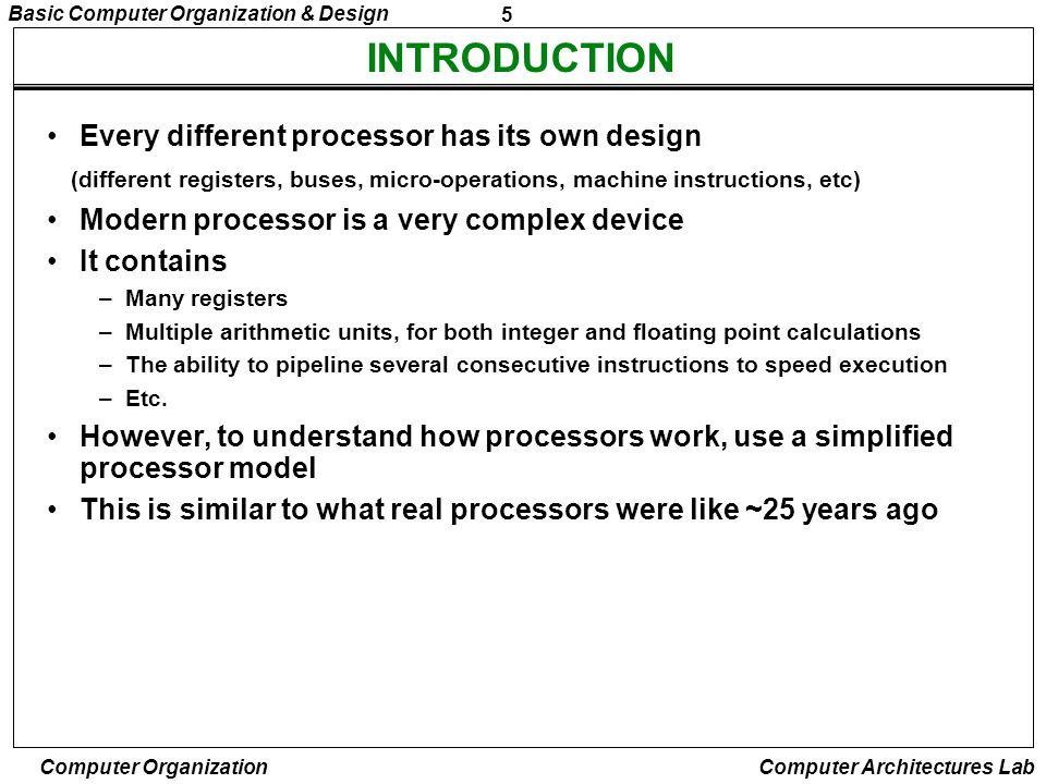 5 Basic Computer Organization & Design Computer Organization Computer Architectures Lab INTRODUCTION Every different processor has its own design (dif