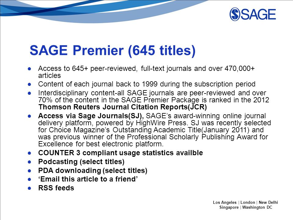 Los Angeles | London | New Delhi Singapore | Washington DC SAGE Premier (645 titles) ●Access to 645+ peer-reviewed, full-text journals and over 470,000+ articles ●Content of each journal back to 1999 during the subscription period ●Interdisciplinary content-all SAGE journals are peer-reviewed and over 70% of the content in the SAGE Premier Package is ranked in the 2012 Thomson Reuters Journal Citation Reports(JCR) ●Access via Sage Journals(SJ), SAGE's award-winning online journal delivery platform, powered by HighWire Press.