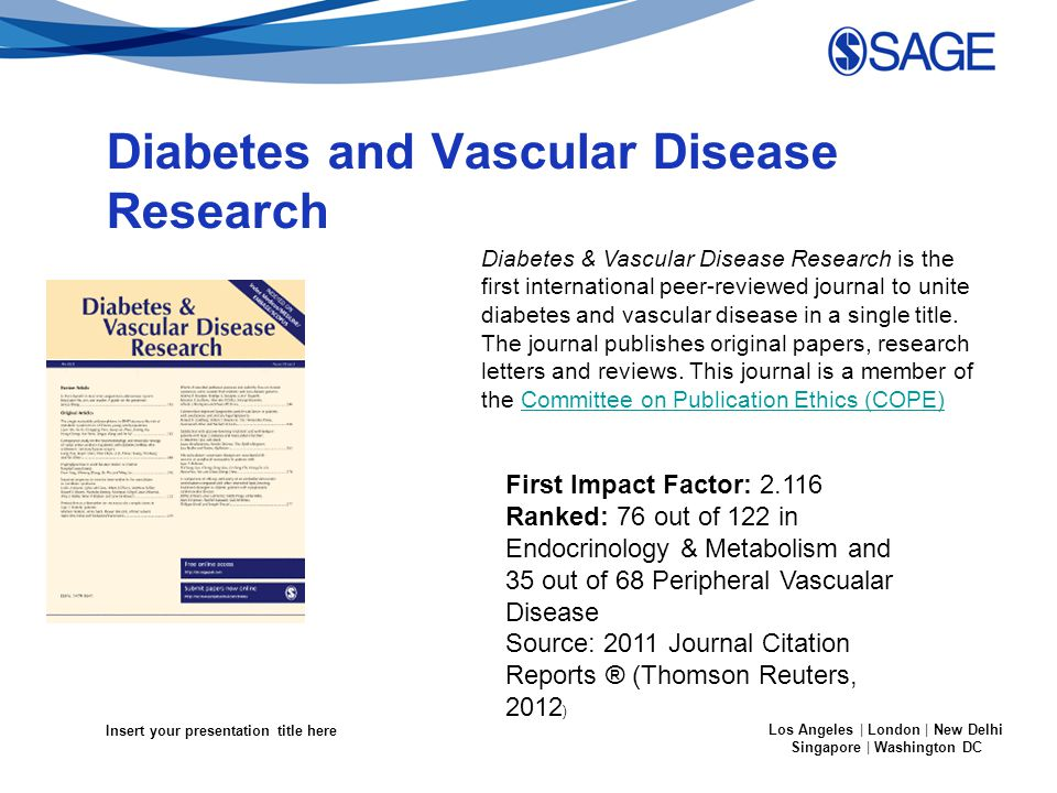 Insert your presentation title here Los Angeles | London | New Delhi Singapore | Washington DC Diabetes and Vascular Disease Research Diabetes & Vascular Disease Research is the first international peer-reviewed journal to unite diabetes and vascular disease in a single title.
