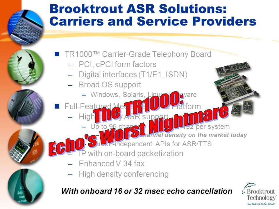 Brooktrout ASR Solutions: Carriers and Service Providers TR1000™ Carrier-Grade Telephony Board –PCI, cPCI form factors –Digital interfaces (T1/E1, ISDN) –Broad OS support –Windows, Solaris, Linux, Unixware Full-Featured Media Resource Platform –High-density ASR support –Up to 96 channels per board, 192 per system –The highest channel density on the market today –Vendor-independent APIs for ASR/TTS –IP with on-board packetization –Enhanced V.34 fax –High density conferencing With onboard 16 or 32 msec echo cancellation