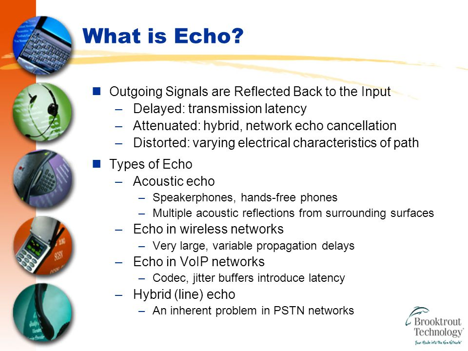 Summary Echo is Your Enemy –It's everywhere within the PSTN network –It can destroy barge-in recognition accuracy Echo Cancellation is Your Solution –Telephony boards can provide effective onboard echo cancellation –How much is enough.