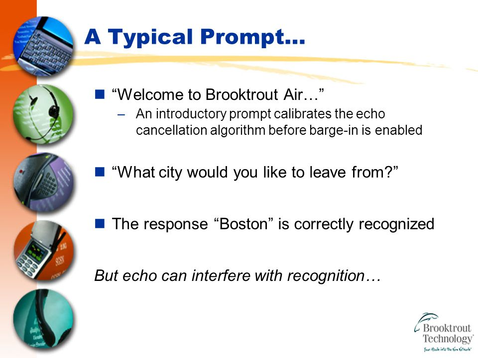 A Typical Prompt… Welcome to Brooktrout Air… –An introductory prompt calibrates the echo cancellation algorithm before barge-in is enabled What city would you like to leave from? The response Boston is correctly recognized But echo can interfere with recognition…