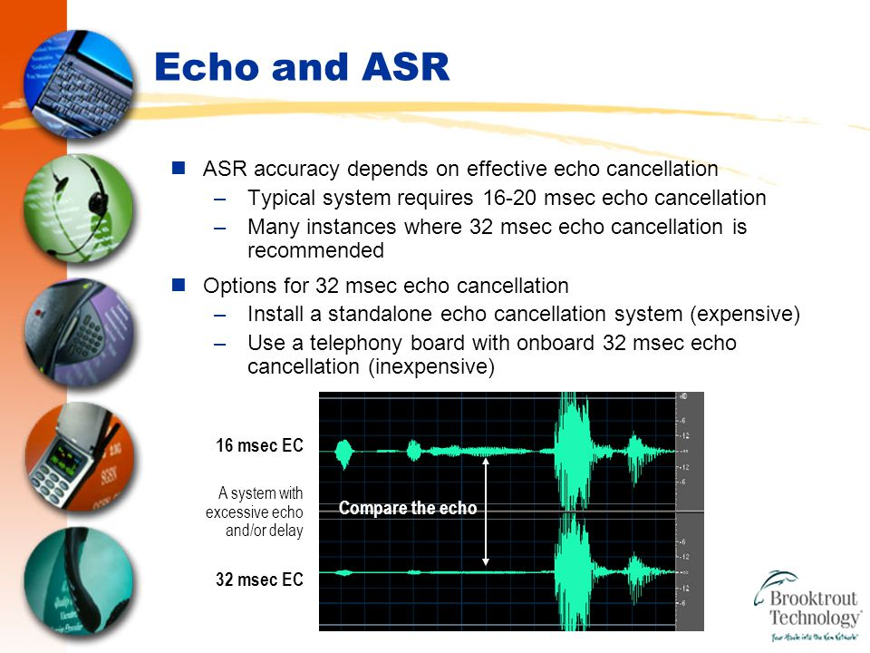 Echo and ASR ASR accuracy depends on effective echo cancellation –Typical system requires 16-20 msec echo cancellation –Many instances where 32 msec echo cancellation is recommended Options for 32 msec echo cancellation –Install a standalone echo cancellation system (expensive) –Use a telephony board with onboard 32 msec echo cancellation (inexpensive) 16 msec EC A system with excessive echo and/or delay 32 msec EC Compare the echo