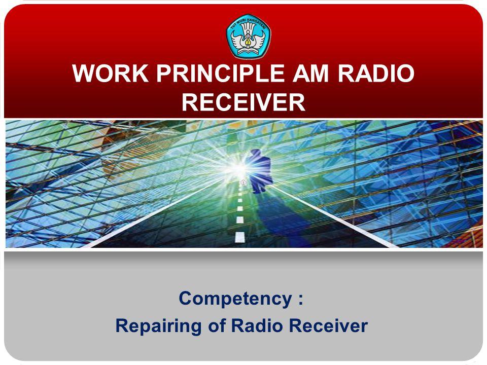 WORK PRINCIPLE AM RADIO RECEIVER Competency : Repairing of Radio Receiver