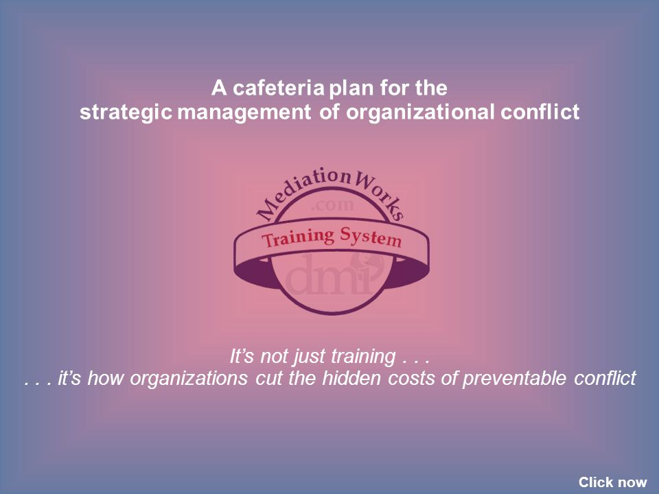 A cafeteria plan for the strategic management of organizational conflict It's not just training...... it's how organizations cut the hidden costs of p