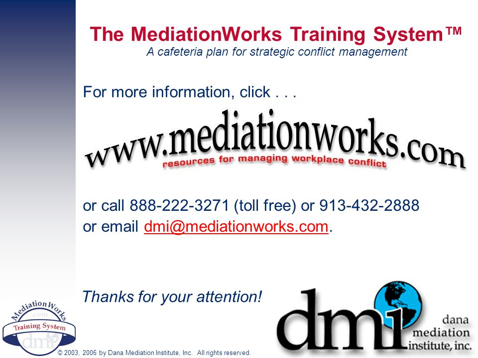 The MediationWorks Training System™ A cafeteria plan for strategic conflict management © 2003, 2006 by Dana Mediation Institute, Inc. All rights reser