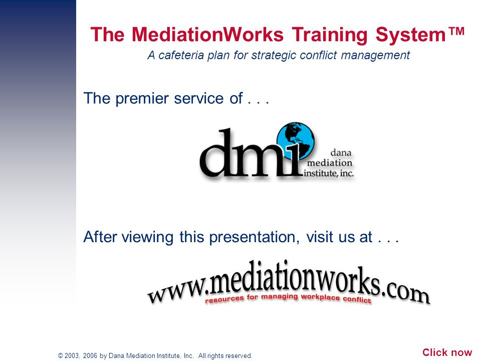 The premier service of... The MediationWorks Training System™ A cafeteria plan for strategic conflict management © 2003, 2006 by Dana Mediation Instit