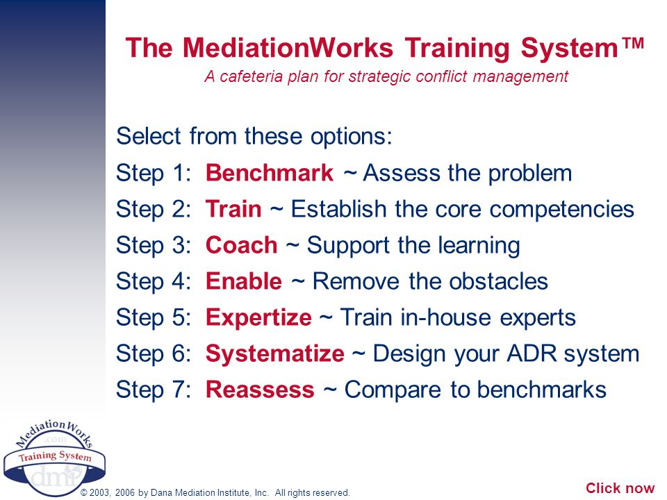Step 1: Benchmark ~ Assess the problem Step 2: Train ~ Establish the core competencies Step 3: Coach ~ Support the learning Step 4: Enable ~ Remove the obstacles Step 5: Expertize ~ Train in-house experts Step 6: Systematize ~ Design your ADR system Step 7: Reassess ~ Compare to benchmarks The MediationWorks Training System™ A cafeteria plan for strategic conflict management © 2003, 2006 by Dana Mediation Institute, Inc.