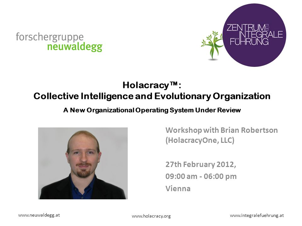 www.neuwaldegg.at www.integralefuehrung.at www.holacracy.org Holacracy™: Collective Intelligence and Evolutionary Organization A New Organizational Op