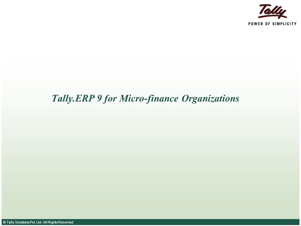 © Tally Solutions Pvt. Ltd. All Rights Reserved Tally.ERP 9 for Micro-finance Organizations