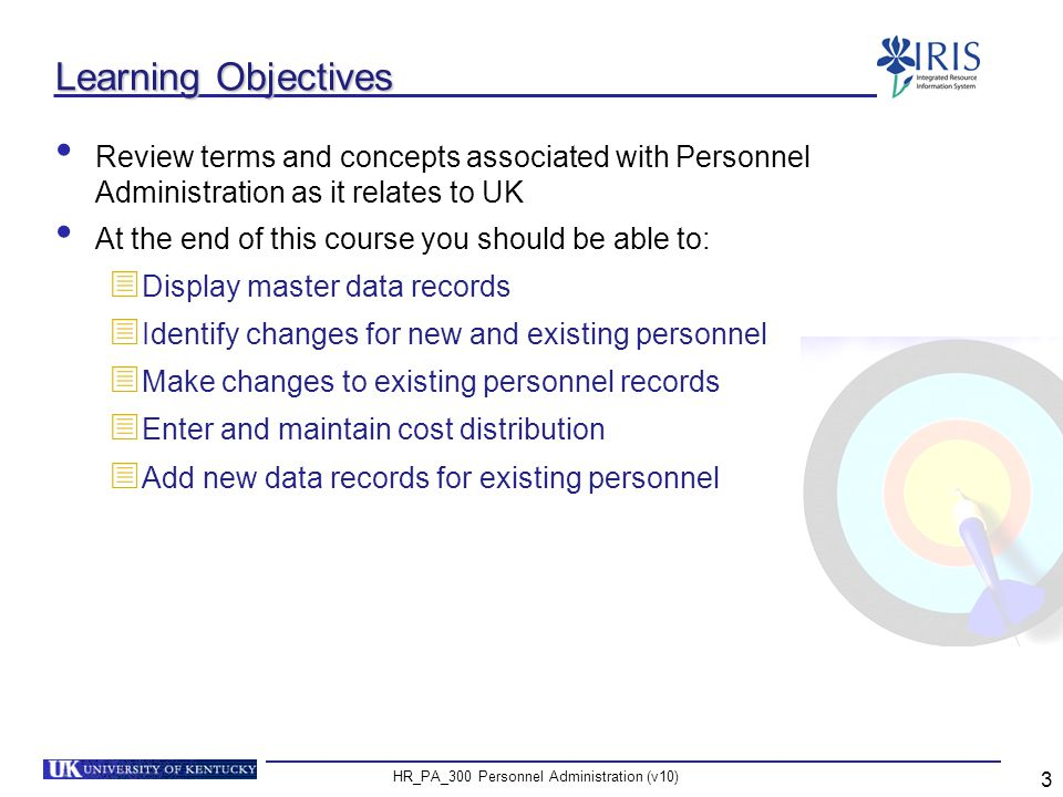 HR_PA_300 Personnel Administration (v10) 4 Prerequisites and Roles Prerequisites  IRIS/SAP Awareness and Navigation - UK_100  Human Resources Overview - HR_200 Roles  Business Officers  Personnel Administrators