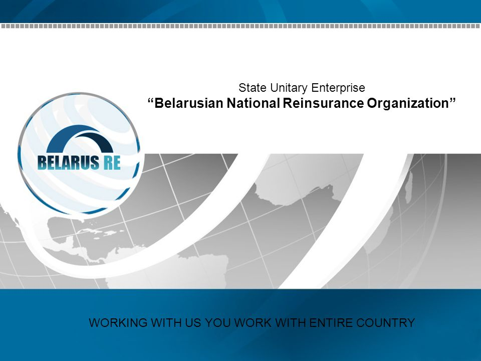 State Unitary Enterprise Belarusian National Reinsurance Organization WORKING WITH US YOU WORK WITH ENTIRE COUNTRY
