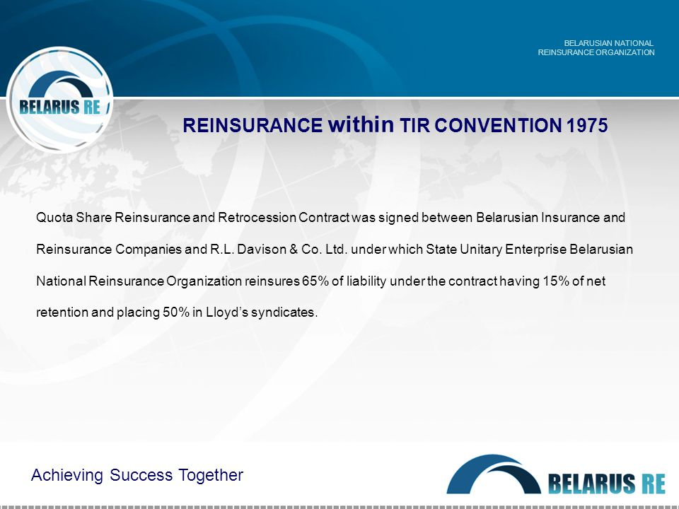 REINSURANCE within TIR CONVENTION 1975 BELARUSIAN NATIONAL REINSURANCE ORGANIZATION Achieving Success Together Quota Share Reinsurance and Retrocession Contract was signed between Belarusian Insurance and Reinsurance Companies and R.L.