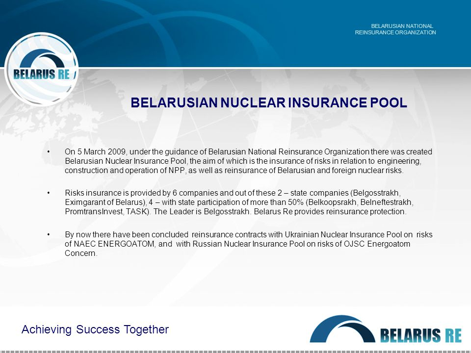 BELARUSIAN NUCLEAR INSURANCE POOL On 5 March 2009, under the guidance of Belarusian National Reinsurance Organization there was created Belarusian Nuclear Insurance Pool, the aim of which is the insurance of risks in relation to engineering, construction and operation of NPP, as well as reinsurance of Belarusian and foreign nuclear risks.