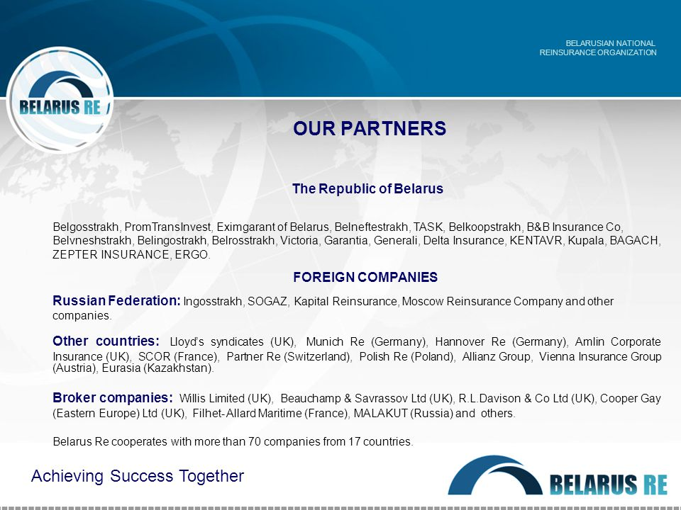 OUR PARTNERS The Republic of Belarus Belgosstrakh, PromTransInvest, Eximgarant of Belarus, Belneftestrakh, TASK, Belkoopstrakh, B&B Insurance Co, Belvneshstrakh, Belingostrakh, Belrosstrakh, Victoria, Garantia, Generali, Delta Insurance, KENTAVR, Kupala, BAGACH, ZEPTER INSURANCE, ERGO.