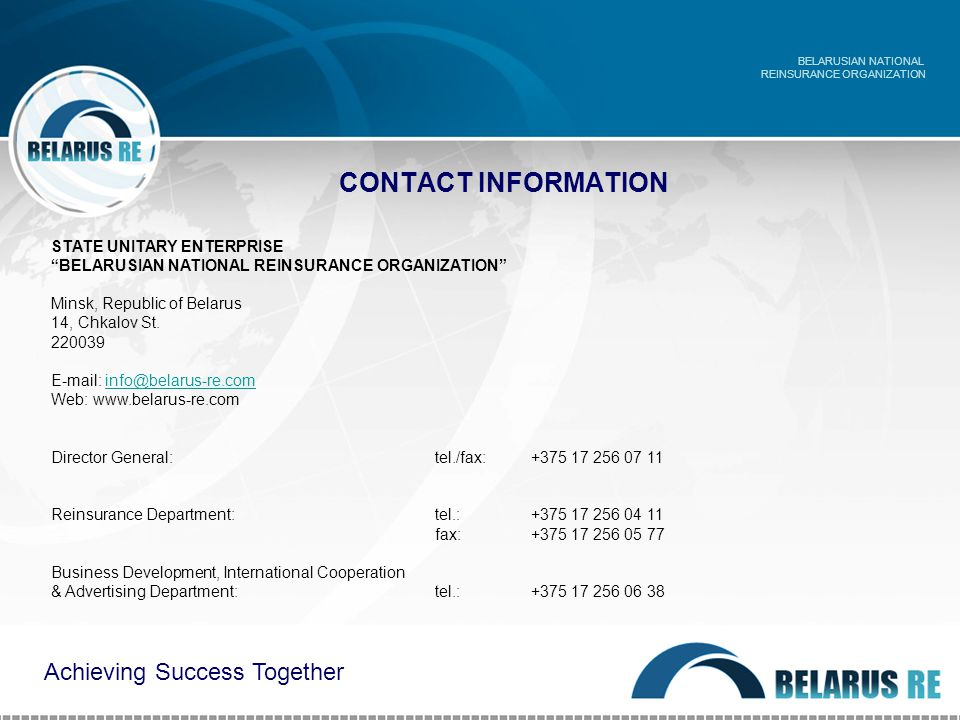 CONTACT INFORMATION BELARUSIAN NATIONAL REINSURANCE ORGANIZATION Achieving Success Together STATE UNITARY ENTERPRISE BELARUSIAN NATIONAL REINSURANCE ORGANIZATION Minsk, Republic of Belarus 14, Chkalov St.