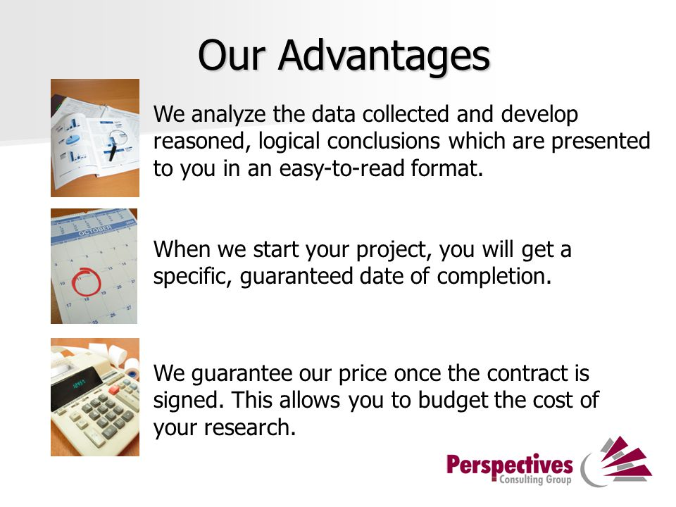 Our Advantages We analyze the data collected and develop reasoned, logical conclusions which are presented to you in an easy-to-read format.