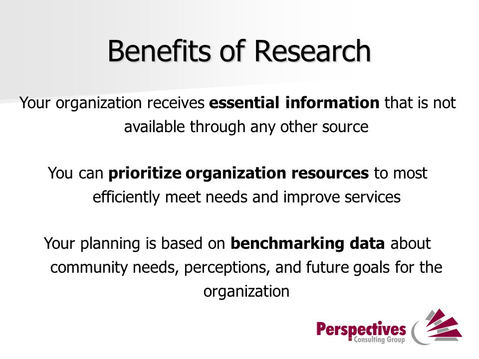 Benefits of Research Your organization receives essential information that is not available through any other source You can prioritize organization resources to most efficiently meet needs and improve services Your planning is based on benchmarking data about community needs, perceptions, and future goals for the organization