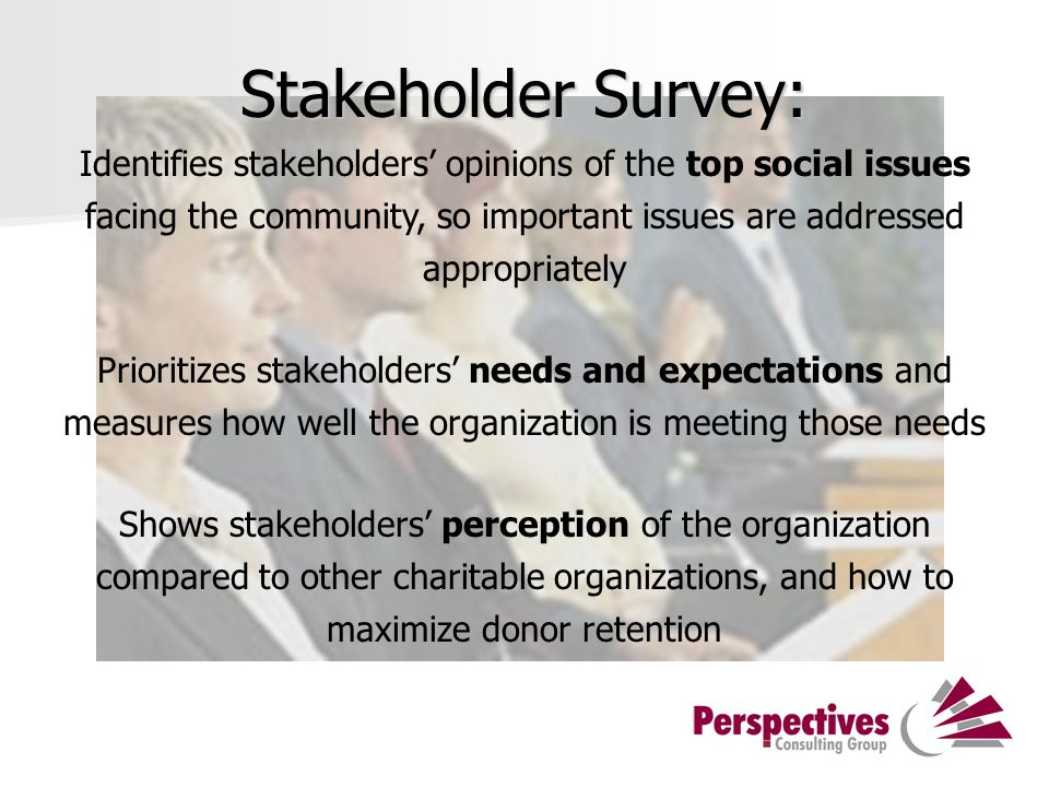 Stakeholder Survey: Identifies stakeholders' opinions of the top social issues facing the community, so important issues are addressed appropriately Prioritizes stakeholders' needs and expectations and measures how well the organization is meeting those needs Shows stakeholders' perception of the organization compared to other charitable organizations, and how to maximize donor retention