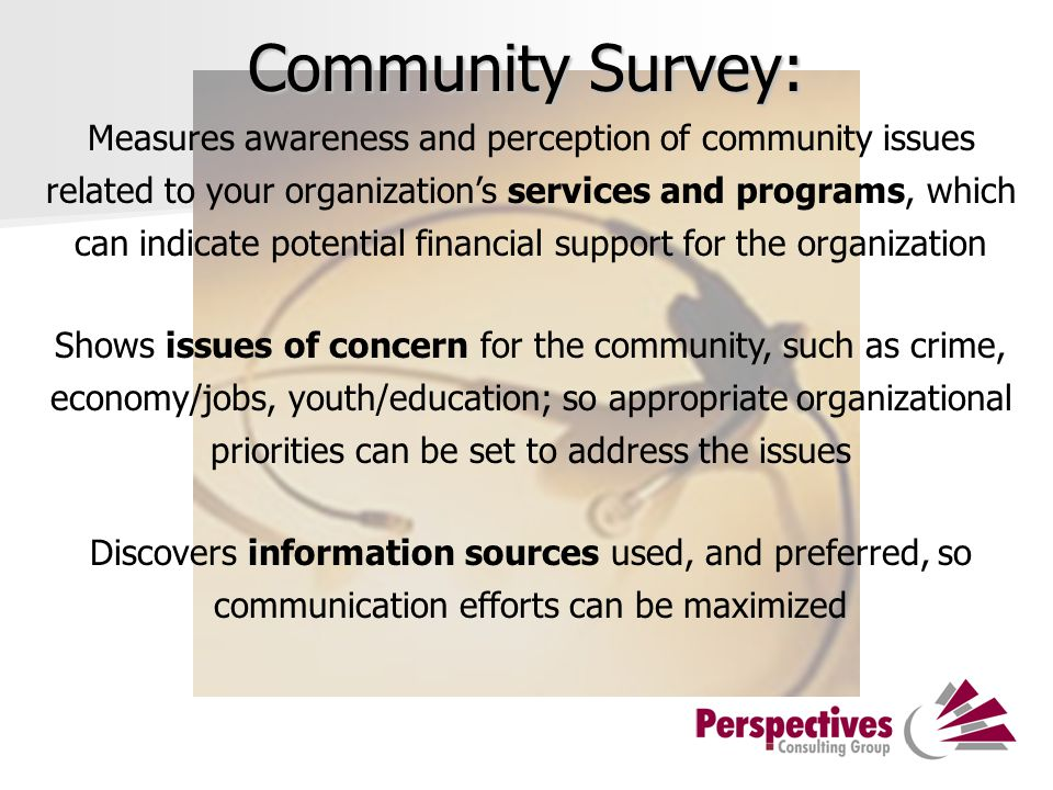 Community Survey: Measures awareness and perception of community issues related to your organization's services and programs, which can indicate potential financial support for the organization Shows issues of concern for the community, such as crime, economy/jobs, youth/education; so appropriate organizational priorities can be set to address the issues Discovers information sources used, and preferred, so communication efforts can be maximized