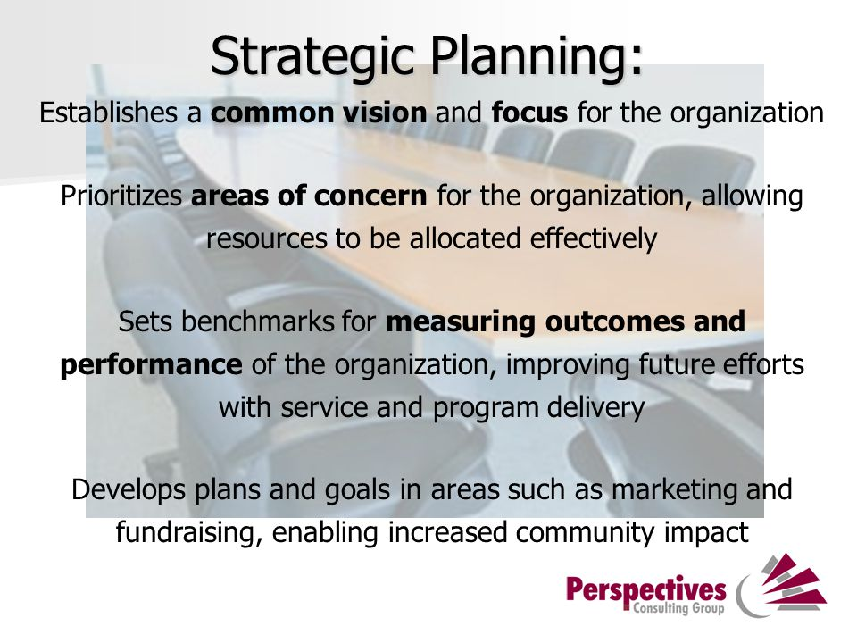 Establishes a common vision and focus for the organization Prioritizes areas of concern for the organization, allowing resources to be allocated effectively Sets benchmarks for measuring outcomes and performance of the organization, improving future efforts with service and program delivery Develops plans and goals in areas such as marketing and fundraising, enabling increased community impact Strategic Planning: