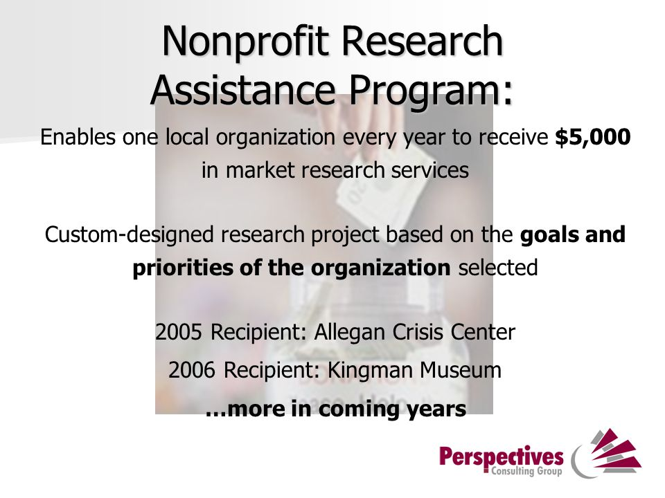 Nonprofit Research Assistance Program: Enables one local organization every year to receive $5,000 in market research services Custom-designed research project based on the goals and priorities of the organization selected 2005 Recipient: Allegan Crisis Center 2006 Recipient: Kingman Museum …more in coming years