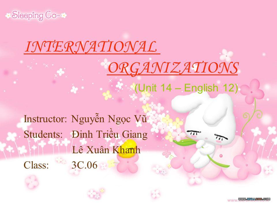 INTERNATIONAL ORGANIZATIONS (Unit 14 – English 12) Instructor: Nguyễn Ngọc Vũ Students: Đinh Triều Giang Lê Xuân Khanh Class: 3C.06